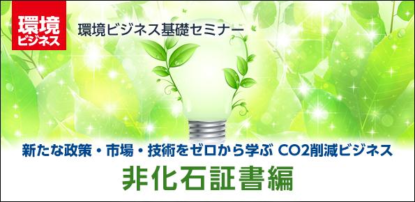 新たな政策・市場・技術をゼロから学ぶ CO2削減ビジネス ~非化石証書編~