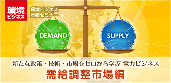 新たな政策・技術・市場をゼロから学ぶ 電力ビジネス『需給調整市場編』